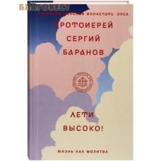 Лети высоко! Жизнь как молитва. Протоиерей Сергий Баранов