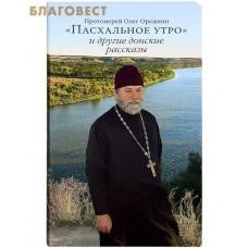 Пасхальное утро и другие донские рассказы. Протоиерей Олег Орешкин